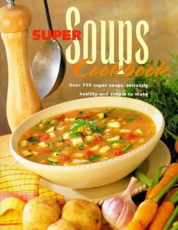 Super Soups Cookbook: Over 150 Super Soups, Seriously Healthy and Simple to Make (A Quintet book): ...