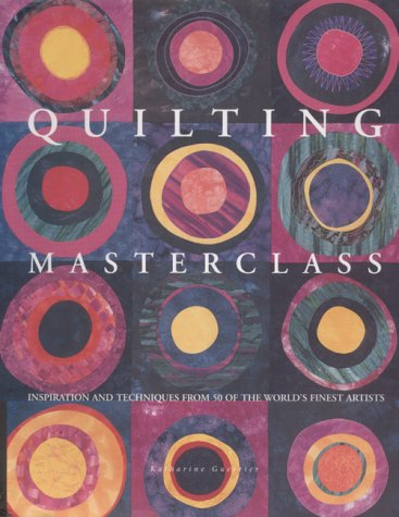 Quilting Masterclass: Explores the Inspirations and Techniques Behind Over 70 Quilts (1840922982) by Katharine Guerrier