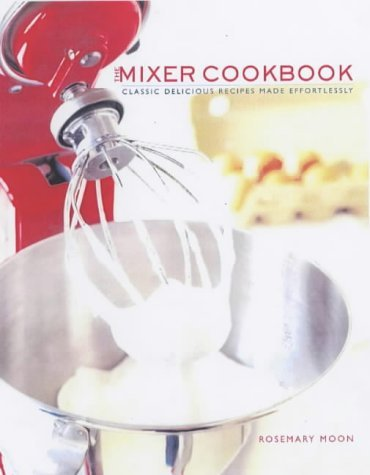 The Mixer Cookbook: Classic Delicious Recipes Made Effortlessly: Moon, Rosemary, Bishop, Katie