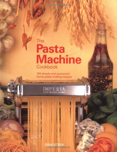 The Pasta Machine Cookbook: 100 Simple and Successful Home Pasta Making Recipes: Steer, Gina