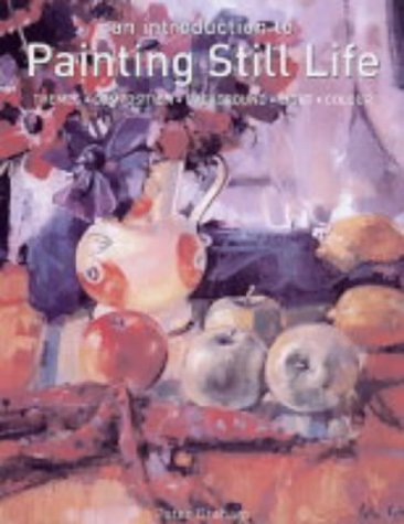 9781840924879: An Introduction to Painting Still Life: Themes, Composition, Background, Light, Colour