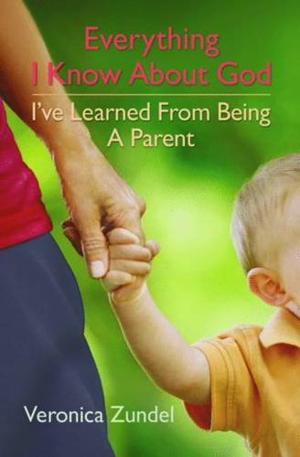 Everything I Know About God, I've Learned from Being a Parent (1841014168) by Zundel, Veronica