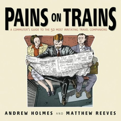 Pains on Trains: The Commuter's Guide to: Reeves, Matthew, Holmes,