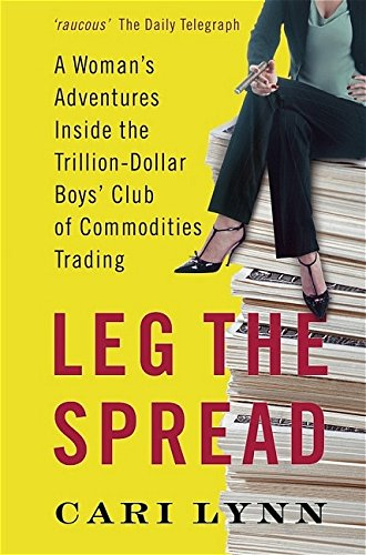 Leg The Spread: A Womans Adventures Inside The Trilliondollar Boys Club Of Commodities Trading: A ...