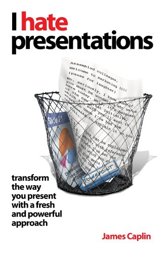 I Hate Presentations: Transform the Way You Present with a Fresh and Powerful Approach: Caplin, ...