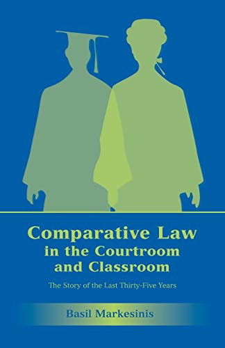 Comparative Law in the Courtroom and Classroom: The Story of the Last Thirty-Five Years: Markesinis...