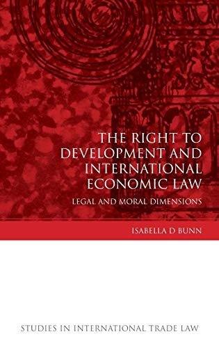 The Right to Development and International Economic Law: Legal and Moral Dimensions (Studies in ...