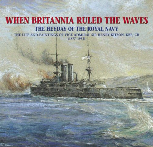 9781841145976: When Britannia Ruled the Waves : The Heyday of the Royal Navy : The Life and Paintings of Vice Admiral Sir Henry Kitson, KBE, CB 1877-1952