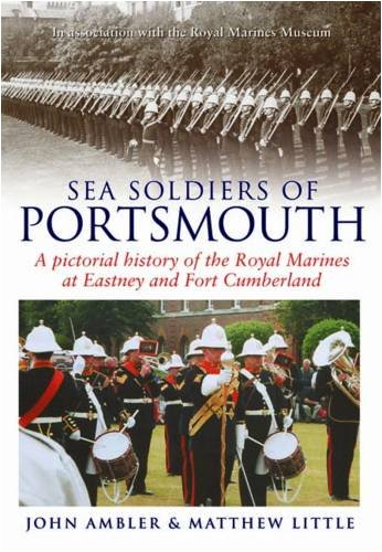 Sea Soldiers of Portsmouth: A Pictorial History of the Royal Marines at Eastney and Fort Cumberland...