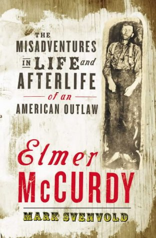 Elmer McCurdy: The Misadventures in Life and Afterlife of an American Outlaw: Mark Svenvold