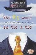 The 85 Ways to Tie a Tie: The Science and Aesthetics of Tie Knots: Fink, Thomas; Mao, Yong