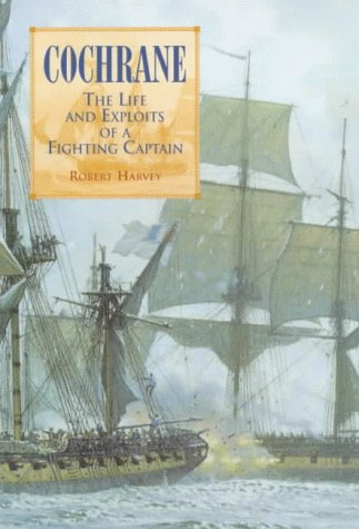 Cochrane : The Life and Exploits of a Fighting Captain: Harvey, Robert