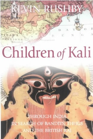 Children of Kali: Through India In Seaarch of Bandits, The Thug Cult and the British Raj: Kevin ...