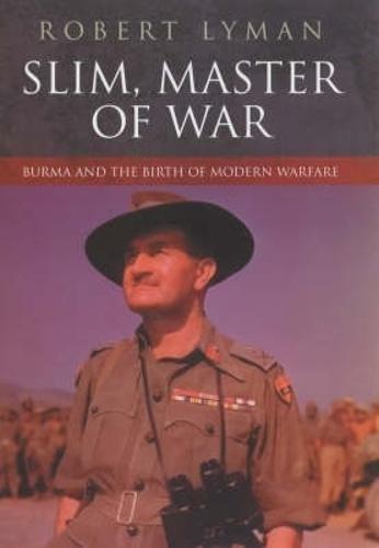 Slim, Master of War: Burma and the Birth of Modern Warfare.: Robert Lyman.