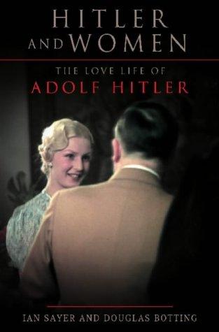 Hitler and Women: The Love Life of Adolf Hitler: Sayer, Ian, Botting, Douglas