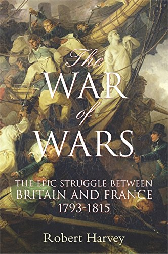The War of Wars: The Epic Struggle Between Britain and France 1793-1815: ROBERT HARVEY