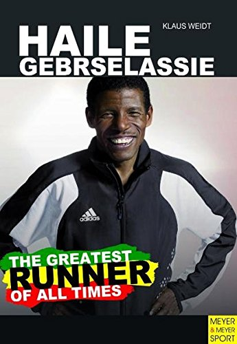 Haile Gebrselassie - The Greatest Runner of All Time: Weidt, Klaus