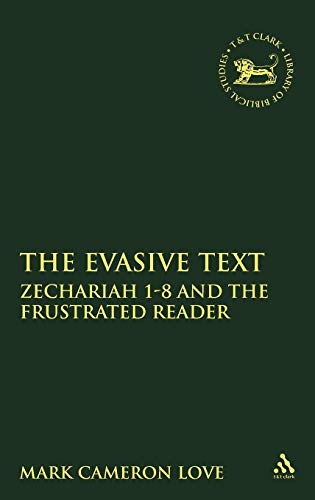 The Evasive Text: Zechariah 1 - 8 and the Frustrated Reader: Mark Cameron Love