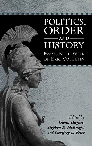 Politics, Order and History: Essays on the Work of Eric Voegelin: Edited by Glenn Hughes, Stephen A...