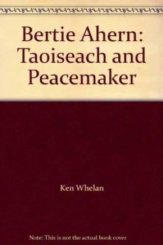 Bertie Ahern: Taoiseach and Peacemaker: Whelan, Ken, Masterson, Eugene