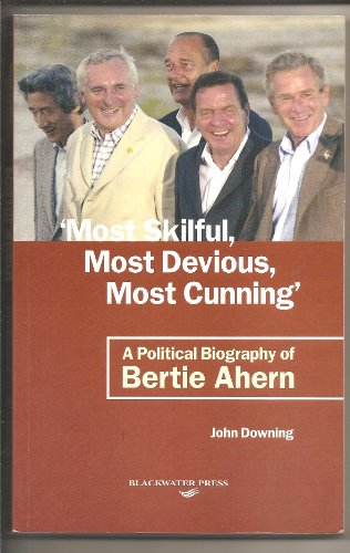 Most Skilful, Most Devious, Most Cunning: A Political Biography of Bertie Ahern: Downing, John