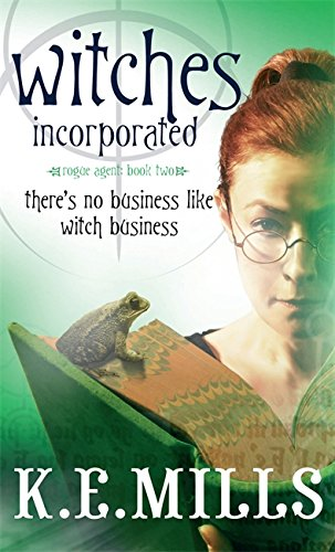 Witches Incorporated: Book 2 of the Rogue Agent Novels: Mills, K. E.