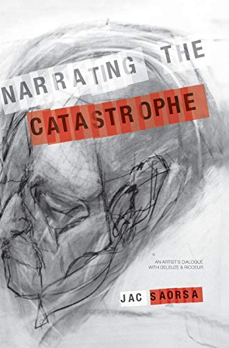 Narrating the Catastrophe: An Artist's Dialogue with Deleuze and Ricoeur: Saorsa, Jac
