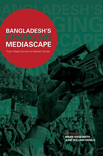 Bangladesh's Changing Mediascape: From State Control to Market Forces: Brian Shoesmith