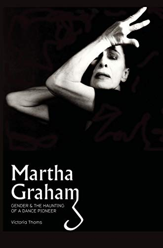 Martha Graham: Gender the Haunting of a Dance Pioneer (Paperback): Victoria Thoms