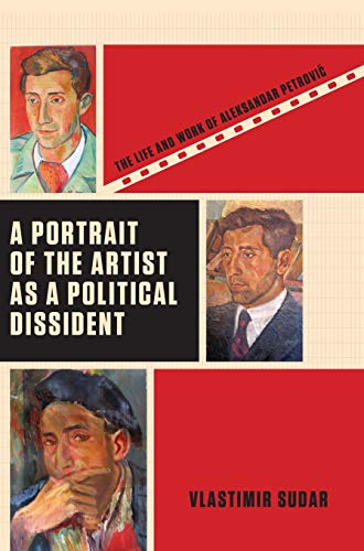 A Portrait of the Artist as a Political Dissident: The Life and Work of Aleksandar Petrovic (...