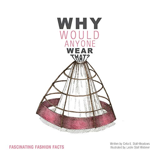 Why Would Anyone Wear That?: Fascinating Fashion Facts: Stall-Meadows, Celia