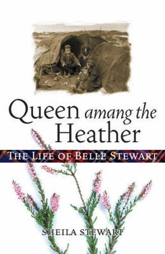 Queen Amang the Heather: The Life of Belle Stewart: Stewart, Sheila