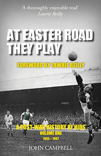 At Easter Road They Play: A Post-War History of Hibs: Volume One 1945-1967: Campbell, John