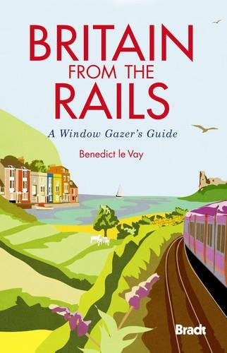 Britain from the Rails: A Window Gazer's Guide (Bradt Rail Guides): Benedict le Vay
