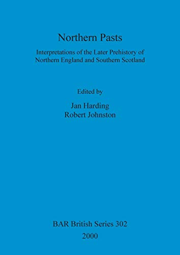 9781841710662: Northern Pasts: Interpretations of the Later Prehistory of Northern England and Southern Scotland (BAR British Series)