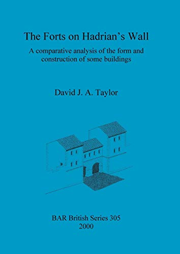 The Forts on Hadrian's Wall: A Comparative Analysis of the Form and Construction of Some Building...