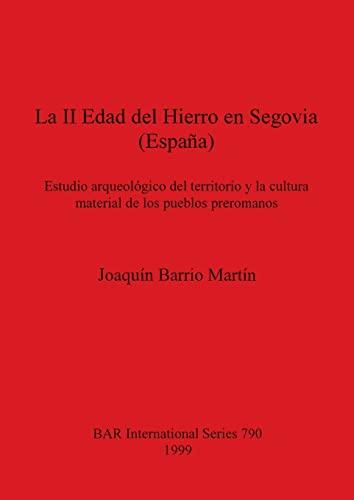 La II Edad del Hierro en Segovia (Espana) (British Archaeological Reports (BAR) International 790):...