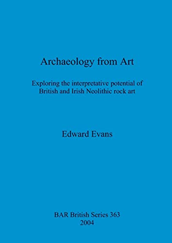 9781841713557: Archaeology from Art: Exploring the interpretative potential of British and Irish rock art (British Archaeological Reports)