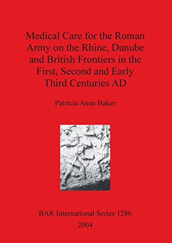 9781841713786: Medical Care for the Roman Army on the Rhine, Danube and British Frontiers in the First, Second and Early Third Centuries AD (BAR International Series)