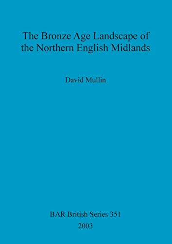 The Bronze Age Landscape of the Northern English Midlands (British Archaeological Reports British ...