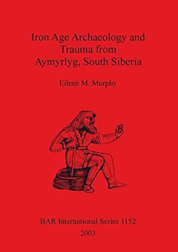 9781841715223: Iron Age Archaeology and Trauma from Aymyrlyg, South Siberia (BAR International)
