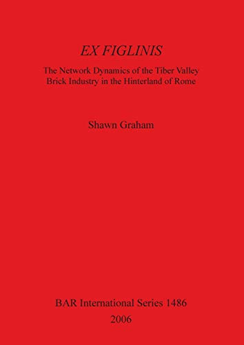 9781841717388: Ex Figlinis: The Network Dynamics of the Tiber Valley Brick Industry in the Hinterland of Rome (BAR International Series)