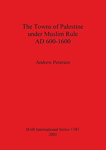 The Towns of Palestine under Muslim Rule AD 600-1600 (BAR International): Petersen, Andrew