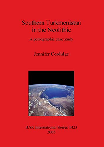 Southern Turkmenistan in the Neolithic: A Petrographic case study. BAR International Series 1423: ...