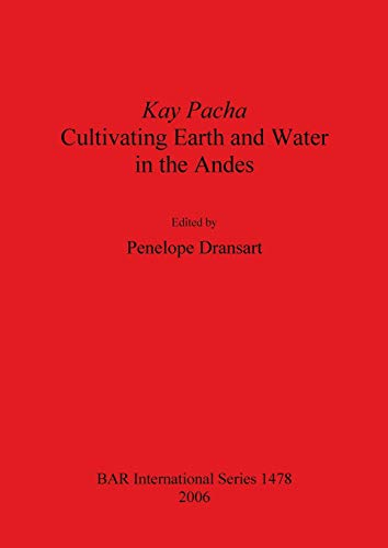 Kay Pacha: Cultivating earth and water in the Andes (BAR International): British Archaeological ...
