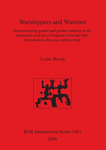 9781841719207: Worshippers and Warriors: Reconstructing gender and gender relations in the prehistoric rock art of Naquane National Park, Valamonica, Brescia, northern Italy (BAR International Series)