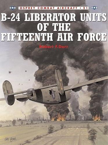 B-24 Liberator Units of the Fifteenth Air Force (Combat Aircraft, 21) - Dorr, Robert and Mark Rolfe