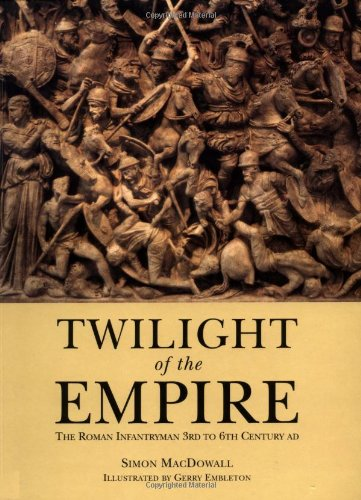 Twilight Of The Empire: The Roman Infantrymen 3rd To 6th Century AD.