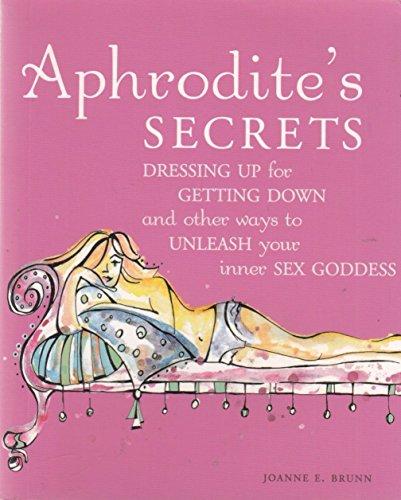 Aphrodite's Secrets: Dressing Up for Getting Down: Joanne E Brunn
