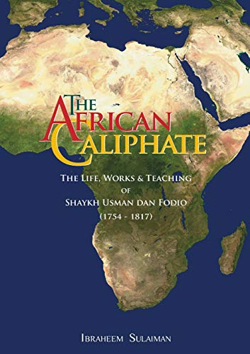 9781842001110: The African Caliphate: The Life, Works and Teaching of Shaykh Usman Dan Fodio (1754-1817) by Ibraheem Sulaiman (2009) Paperback